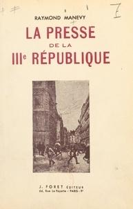 Raymond Manevy - La presse de la IIIe République.