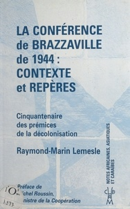 Raymond-Marin Lemesle et Michel Roussin - La Conférence de Brazzaville de 1944, contexte et repères : cinquantenaire des prémices de la décolonisation.