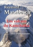 Raymond Matabosch - Les volcans du Kamchatka. Tome I : L'Univers Kamchatdale.
