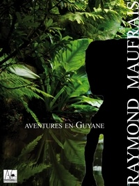 Raymond Maufrais - Aventures en Guyane - Journal d'un explorateur disparu.