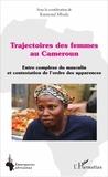 Raymond Mbede - Trajectoires des femmes au Cameroun - Entre complexe du masculin et contestation de l'ordre des apparences.