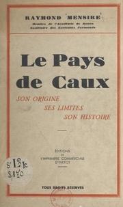 Raymond Mensire - Le pays de Caux - Son origine, ses limites, son histoire.