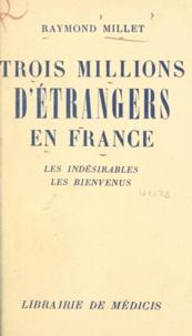 Raymond Millet - Trois millions d'étrangers en France - Les indésirables, les bienvenus.