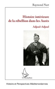 Raymond Nart - Histoire intérieure de la rébellion dans les Aurès - Adjoul-Adjoul.
