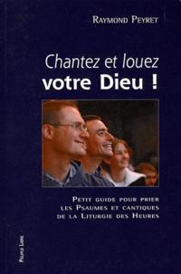 Chantez et louez votre Dieu !- Petit guide pour prier les psaumes et cantiques de la liturgie des heures - Raymond Peyret |