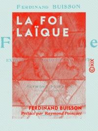 Raymond Poincaré et Ferdinand Buisson - La Foi laïque - Extraits de discours et d'écrits (1878-1911).