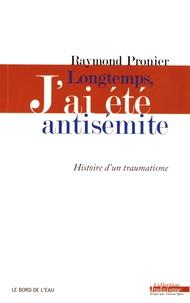 Longtemps, j'ai été antisémite- Histoire d'un traumatisme - Raymond Pronier |