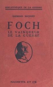 Raymond Recouly - Foch, le vainqueur de la guerre.