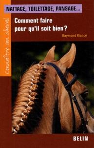 Raymond Riancé - Nattage, toilettage, pansage... - Comment faire pour qu'il soit bien ?.