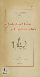 Raymond Ritter - Les constructions militaires de Gaston Fébus en Béarn.