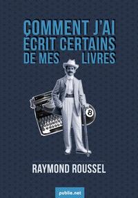 Raymond Roussel - Comment j'ai écrit certains de mes livres - les recettes du génial Roussel, un livre culte.