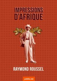 Raymond Roussel - Impressions d'Afrique - comment l'exploration la plus radicale de l'Afrique inconnue devient opéra fou.