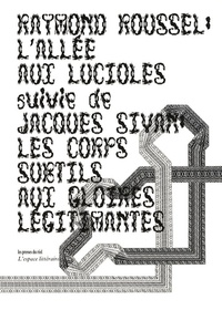 Raymond Roussel et Jacques Sivan - L'Allée aux lucioles suivie de Les Corps subtils aux gloires légitimantes.