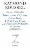 Raymond Roussel - Oeuvres théâtrales - Impressions d'Afrique - Locus Solus - L'Etoile au Front - La Poussière de Soleils.