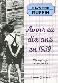 Raymond Ruffin - Avoir eu dix ans en 1939 - Témoignages et souvenirs.
