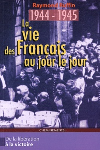 Raymond Ruffin - La vie des Français au jour le jour De la Libération à la Victoire 1944-1945.