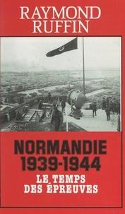 Raymond Ruffin et Jeannine Balland - Normandie 1939-1944 - Le temps des épreuves.