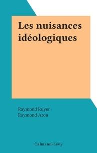 Raymond Ruyer et Raymond Aron - Les nuisances idéologiques.