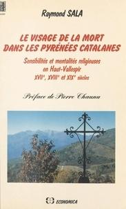 Raymond Sala et Pierre Chaunu - Le visage de la mort dans les Pyrénées catalanes : sensibilités et mentalités religieuses en haut Vallespir. XVIIe, XVIIIe et XIXe siècles.