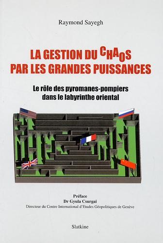 Raymond Sayegh - La gestion du chaos par les grandes puissances - Le rôle des pyromanes-pompiers dans le labyrinthe oriental.