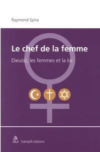 Raymond Spira - Le chef de la femme - Dieu(x), les femmes et la loi.