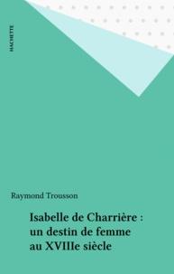 Raymond Trousson - Isabelle de Charrière - Un destin de femme au XVIIIe siècle.