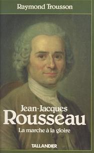 Raymond Trousson - Jean-Jacques Rousseau  Tome 1 - La Marche à la gloire.