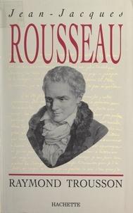 Raymond Trousson - Jean-Jacques Rousseau - Heurs et malheurs d'une conscience.