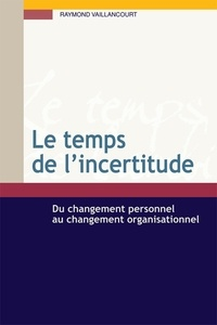 Raymond Vaillancourt - Le temps de l'incertitude - Du changement personnel au changement organisationnel.