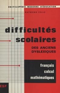 Raymond Velle et Maurice Debesse - Difficultés scolaires en français, en calcul et en mathématiques des anciens dyslexiques, rééduqués ou non.