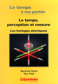 Raymond Vetter et Guy Taieb - Le temps à ma portée - Le temps, perception et mesure - Les horloges atomiques.