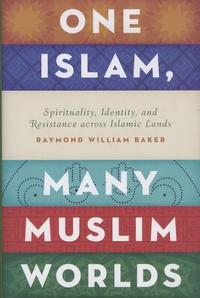 Raymond William Baker - One Islam, Many Muslim Worlds - Spirituality, Identity, and Resistance Across Islamic Lands.