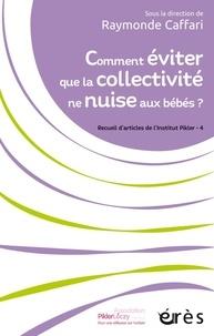 Raymonde Caffari - Comment éviter que la collectivité ne nuise aux bébés ? - Recueils d'articles de l'institut Pikler volume 4.