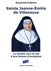 Raymonde Felgines - Sainte Jeanne-Emilie de Villeneuve - Le chemin vers le ciel d'une femme d'exception.