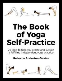 Rebecca Anderton-Davies - The Book of Yoga Self-Practice - 20 tools to help you create and sustain a fulfilling independent yoga practice.