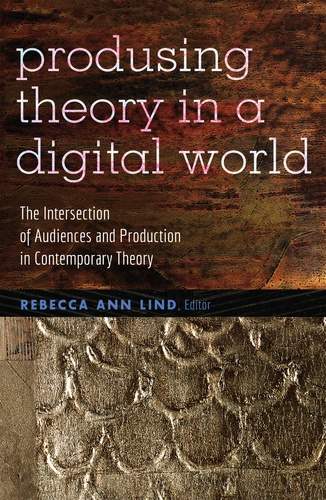 Rebecca ann Lind - Producing Theory in a Digital World - The Intersection of Audiences and Production in Contemporary Theory.