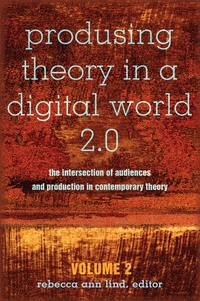 Rebecca ann Lind - Produsing Theory in a Digital World 2.0 - The Intersection of Audiences and Production in Contemporary Theory – Volume 2.