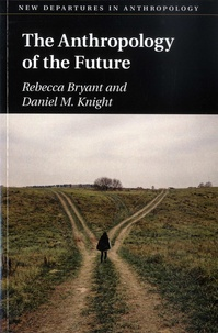 Rebecca Bryant et Daniel M Knight - The Anthropology of the Future.