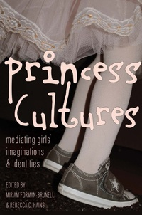 Rebecca c. Hains et Miriam Forman-brunell - Princess Cultures - Mediating Girls' Imaginations and Identities.