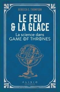 Rebecca-C Thompson - Le feu et la glace - La science dans Game of Thrones.