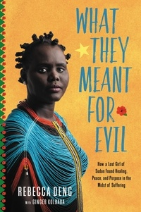 Rebecca Deng et Ginger Kolbaba - What They Meant for Evil - How a Lost Girl of Sudan Found Healing, Peace, and Purpose in the Midst of Suffering.