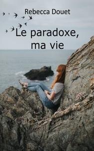 Rebecca Douet - Le paradoxe, ma vie.