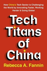 Rebecca Fannin - Tech Titans of China - How China's Tech Sector is Challenging the World by Innovating Faster, Working Harder & Going Global.