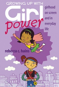 Rebecca Hains - Growing Up With Girl Power - Girlhood On Screen and in Everyday Life.