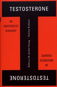 Rebecca Jordan-Young et Katrina Karkazis - Testosterone - An Unauthorized Biography.