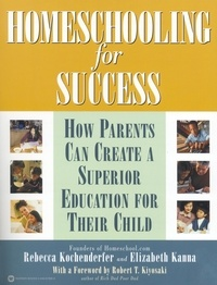 Rebecca Kochenderfer et Elizabeth Kanna - Homeschooling for Success - How Parents Can Create a Superior Education for Their Child.