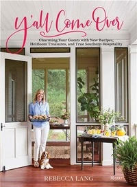 Rebecca Lang - Y'All Come Over - Charming Your Guests with New Recipes, Heirloom Tresures, and True Southern Hospitality.