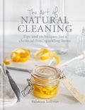 Rebecca Sullivan - The Art of Natural Cleaning - Tips and techniques for a chemical-free, sparkling home.