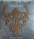 Rebecca Vizard - Once upon a pillow - A story of home, design, and exquisite textiles.