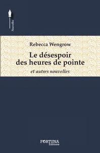 Rebecca Wengrow - Le désespoir des heures de pointe - Et autres nouvelles.